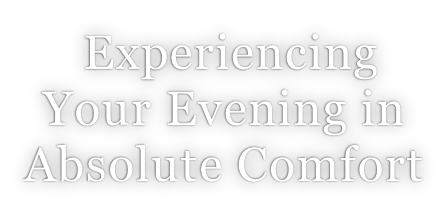 Experiencing  Your Evening in Absolute Comfort